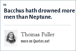 Thomas Fuller: Bacchus hath drowned more men than Neptune.