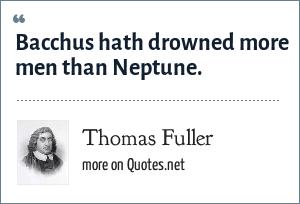 Thomas Fuller: Bacchus hath drowned more men than Neptune.
