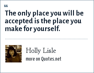 Holly Lisle: The only place you will be accepted is the place you make for yourself.