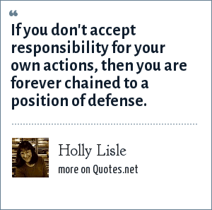 Holly Lisle: If you don't accept responsibility for your own actions, then you are forever chained to a position of defense.