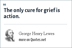 George Henry Lewes: The only cure for grief is action.