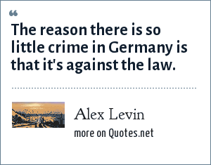 Alex Levin: The reason there is so little crime in Germany is that it's against the law.