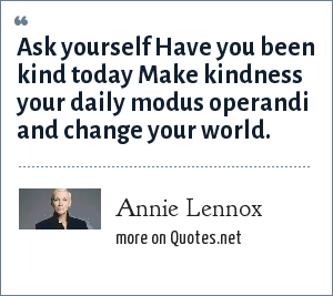 Annie Lennox: Ask yourself Have you been kind today Make kindness your daily modus operandi and change your world.