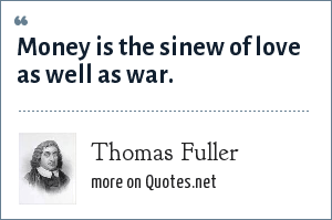 Thomas Fuller: Money is the sinew of love as well as war.