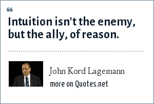 John Kord Lagemann: Intuition isn't the enemy, but the ally, of reason.