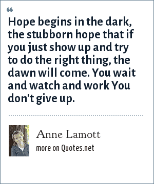 Anne Lamott: Hope begins in the dark, the stubborn hope that if you just show up and try to do the right thing, the dawn will come. You wait and watch and work You don't give up.
