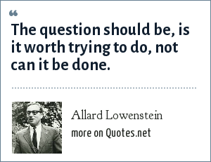 Allard Lowenstein: The question should be, is it worth trying to do, not can it be done.