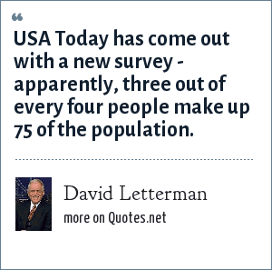 David Letterman: USA Today has come out with a new survey - apparently, three out of every four people make up 75 of the population.