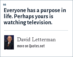 David Letterman: Everyone has a purpose in life. Perhaps yours is watching television.