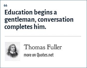 Thomas Fuller: Education begins a gentleman, conversation completes him.