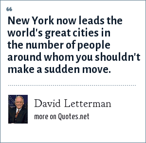 David Letterman: New York now leads the world's great cities in the number of people around whom you shouldn't make a sudden move.