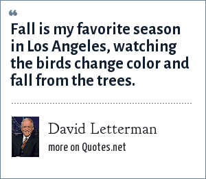 David Letterman: Fall is my favorite season in Los Angeles, watching the birds change color and fall from the trees.