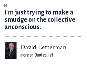 David Letterman: I'm just trying to make a smudge on the collective unconscious.