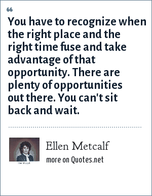 Ellen Metcalf: You have to recognize when the right place and the right time fuse and take advantage of that opportunity. There are plenty of opportunities out there. You can't sit back and wait.