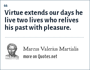 Marcus Valerius Martialis: Virtue extends our days he live two lives who relives his past with pleasure.