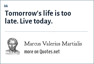 Marcus Valerius Martialis: Tomorrow's life is too late. Live today.