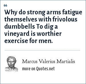 Marcus Valerius Martialis: Why do strong arms fatigue themselves with frivolous dumbbells To dig a vineyard is worthier exercise for men.