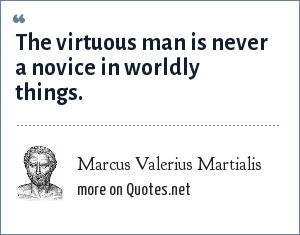 Marcus Valerius Martialis: The virtuous man is never a novice in worldly things.