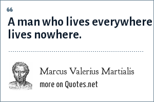Marcus Valerius Martialis: A man who lives everywhere lives nowhere.