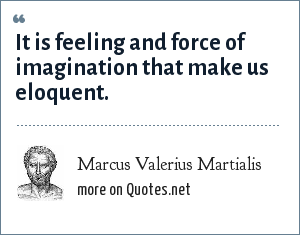 Marcus Valerius Martialis: It is feeling and force of imagination that make us eloquent.
