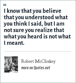 Robert McCloskey: I know that you believe that you understood what you think I said, but I am not sure you realize that what you heard is not what I meant.