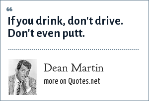 Dean Martin: If you drink, don't drive. Don't even putt.