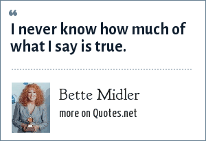 Bette Midler: I never know how much of what I say is true.