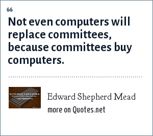 Edward Shepherd Mead: Not even computers will replace committees, because committees buy computers.