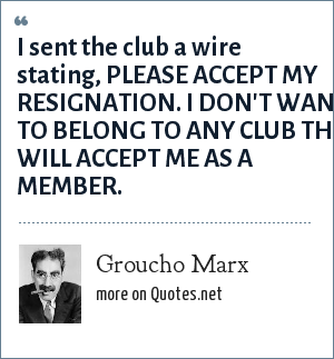 Groucho Marx: I sent the club a wire stating, PLEASE ACCEPT MY RESIGNATION. I DON'T WANT TO BELONG TO ANY CLUB THAT WILL ACCEPT ME AS A MEMBER.