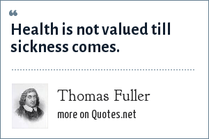 Thomas Fuller: Health is not valued till sickness comes.