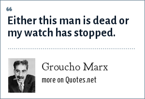 Groucho Marx: Either this man is dead or my watch has stopped.