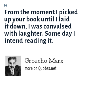 Groucho Marx: From the moment I picked up your book until I laid it down, I was convulsed with laughter. Some day I intend reading it.