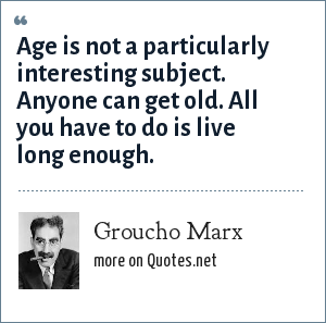 Groucho Marx: Age is not a particularly interesting subject. Anyone can get old. All you have to do is live long enough.