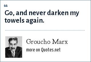 Groucho Marx: Go, and never darken my towels again.