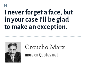 Groucho Marx: I never forget a face, but in your case I'll be glad to make an exception.