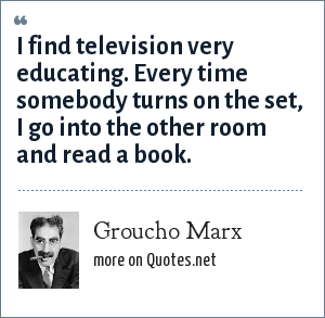 Groucho Marx: I find television very educating. Every time somebody turns on the set, I go into the other room and read a book.