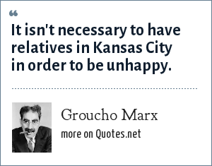 Groucho Marx: It isn't necessary to have relatives in Kansas City in order to be unhappy.
