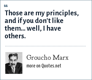 Groucho Marx: Those are my principles, and if you don't like them... well, I have others.