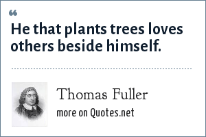 Thomas Fuller: He that plants trees loves others beside himself.
