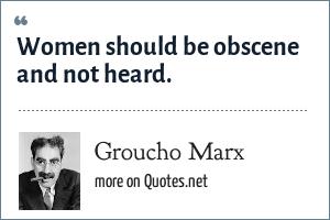 Groucho Marx: Women should be obscene and not heard.