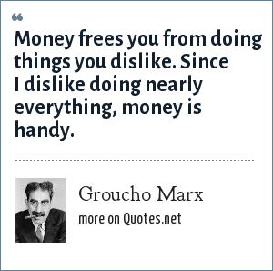 Groucho Marx: Money frees you from doing things you dislike. Since I dislike doing nearly everything, money is handy.