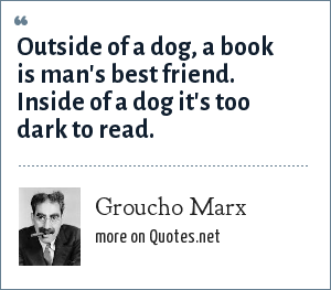 Groucho Marx: Outside of a dog, a book is man's best friend. Inside of a dog it's too dark to read.