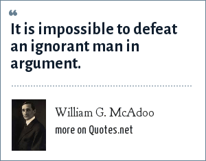 William G. McAdoo: It is impossible to defeat an ignorant man in argument.