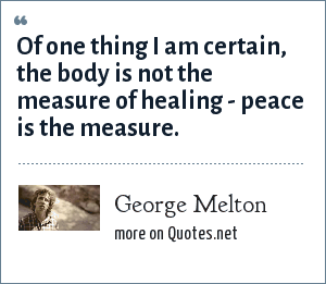 George Melton: Of one thing I am certain, the body is not the measure of healing - peace is the measure.