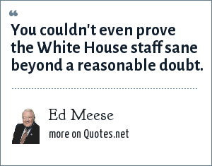 Ed Meese: You couldn't even prove the White House staff sane beyond a reasonable doubt.