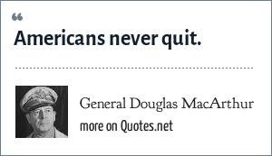 General Douglas MacArthur: Americans never quit.
