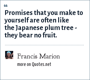 Francis Marion: Promises that you make to yourself are often like the Japanese plum tree - they bear no fruit.