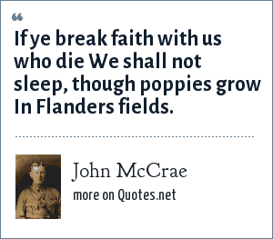 John McCrae: If ye break faith with us who die We shall not sleep, though poppies grow In Flanders fields.