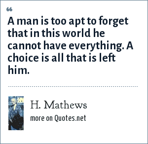 H. Mathews: A man is too apt to forget that in this world he cannot have everything. A choice is all that is left him.