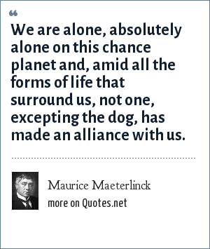 Maurice Maeterlinck: We are alone, absolutely alone on this chance planet and, amid all the forms of life that surround us, not one, excepting the dog, has made an alliance with us.